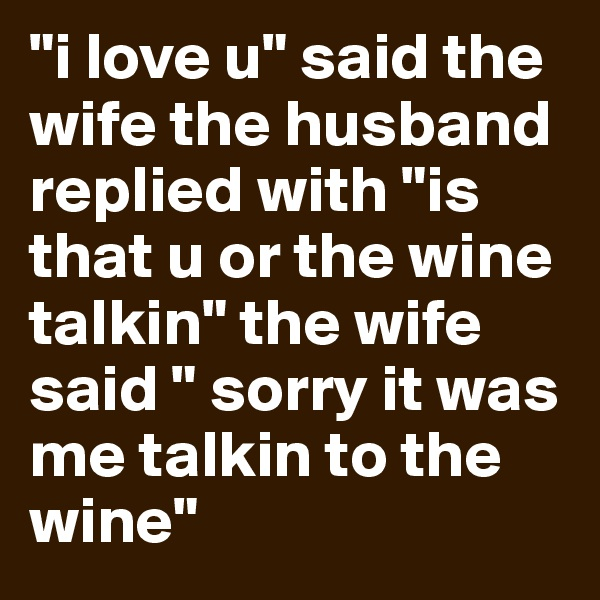 """i love u"" said the wife the husband  replied with ""is that u or the wine talkin"" the wife said "" sorry it was me talkin to the wine"""