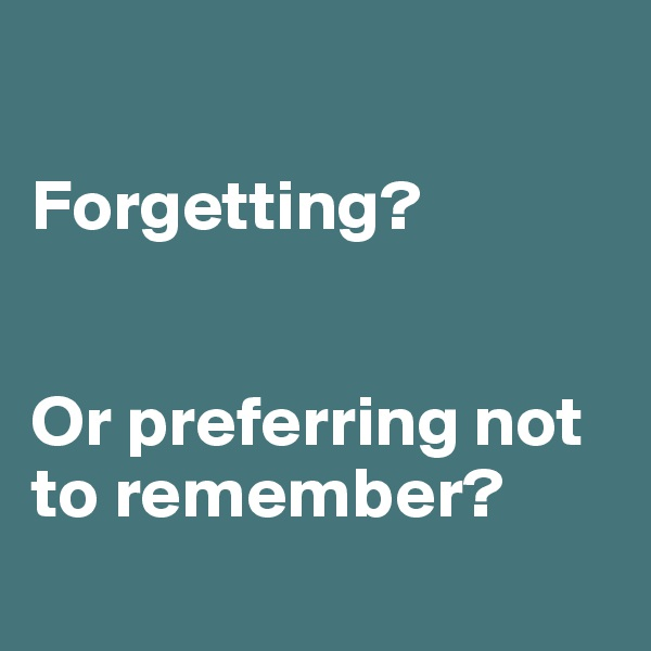 Forgetting?   Or preferring not to remember?
