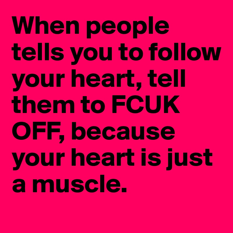 When people tells you to follow your heart, tell them to FCUK OFF, because your heart is just a muscle.