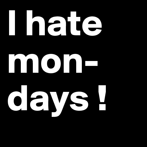 I hate mon-days !