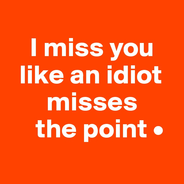 I miss you   like an idiot        misses      the point •