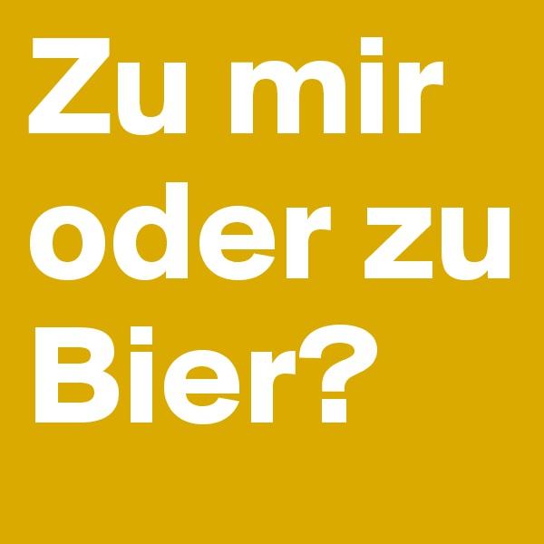 Zu mir oder zu Bier?