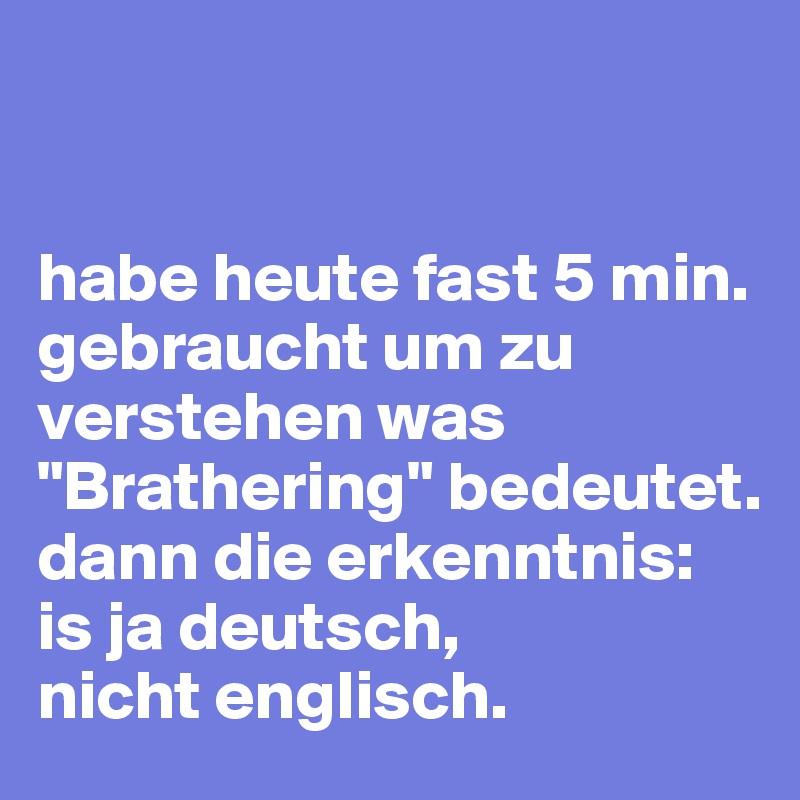 """habe heute fast 5 min. gebraucht um zu verstehen was """"Brathering"""" bedeutet. dann die erkenntnis: is ja deutsch,  nicht englisch."""