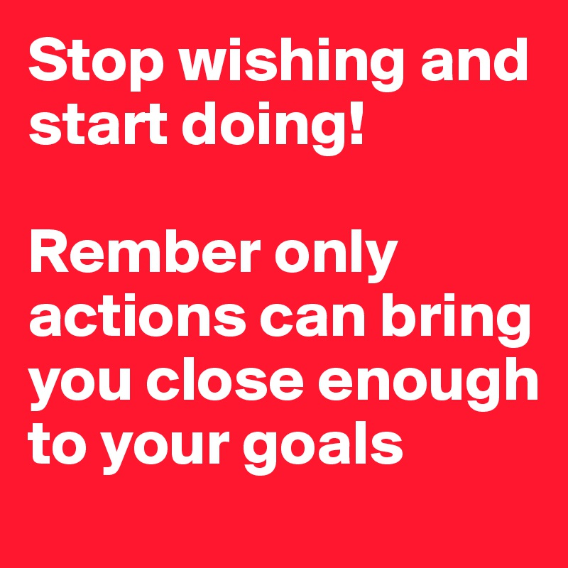 Stop wishing and start doing!   Rember only actions can bring you close enough to your goals