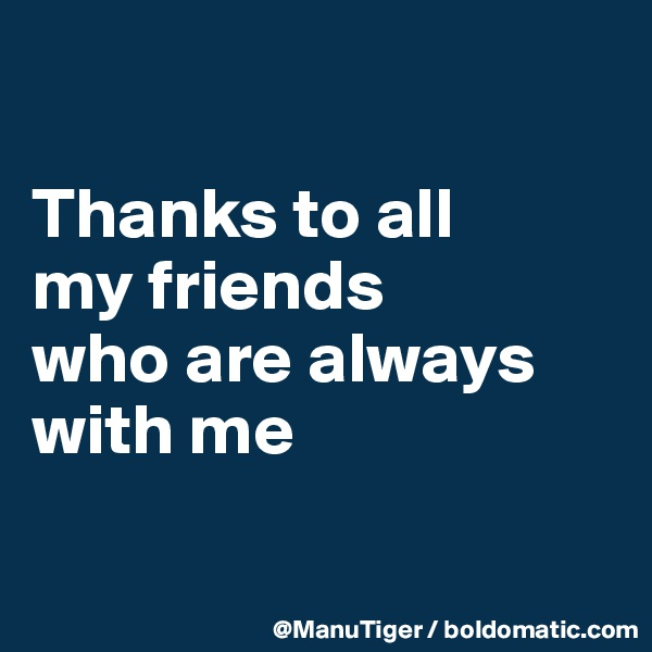 Thanks to all  my friends  who are always with me