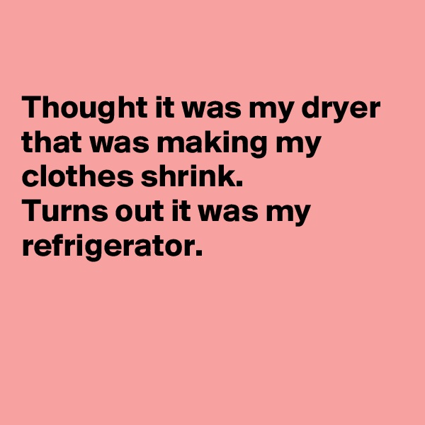 Thought it was my dryer that was making my clothes shrink. Turns out it was my refrigerator.