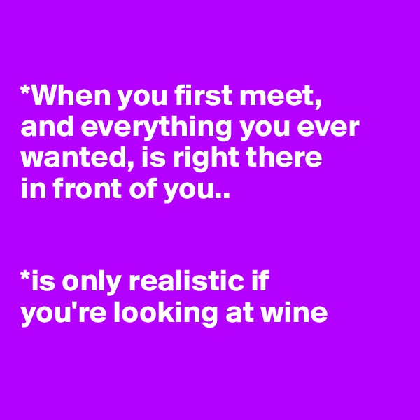 *When you first meet,  and everything you ever wanted, is right there  in front of you..    *is only realistic if  you're looking at wine