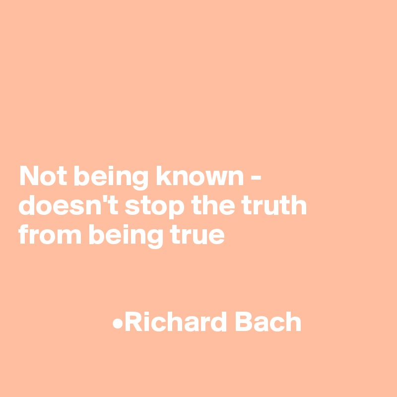 Not being known -  doesn't stop the truth  from being true                   •Richard Bach