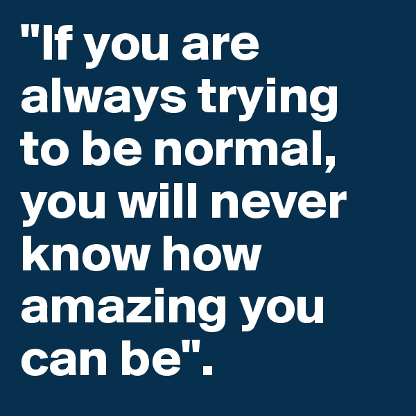 """If you are always trying to be normal, you will never know how amazing you can be""."