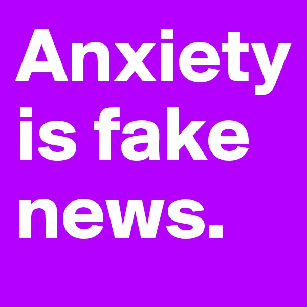Anxiety is fake news.