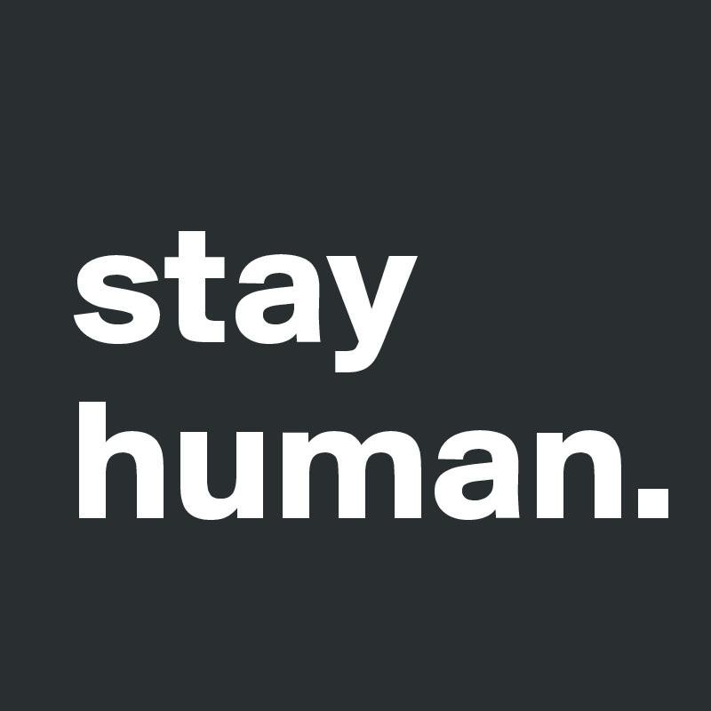 stay  human.