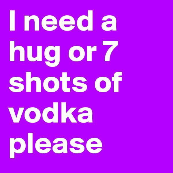 I need a hug or 7 shots of vodka please