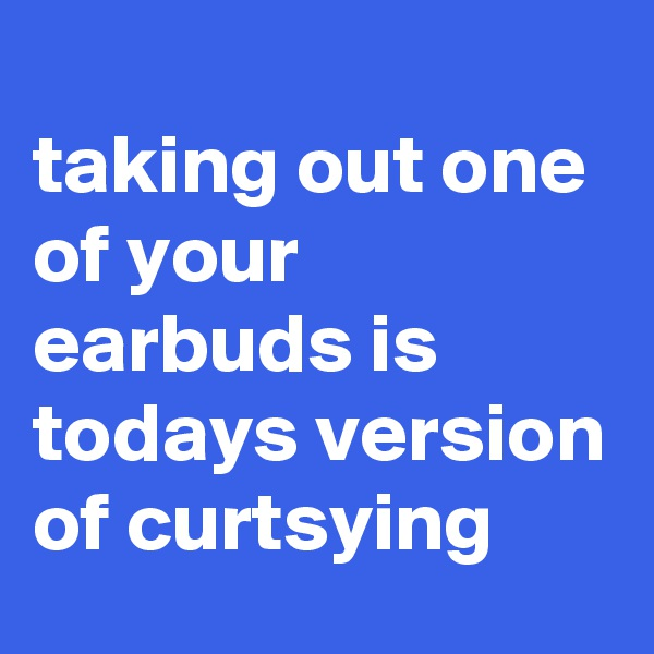 taking out one of your earbuds is todays version of curtsying