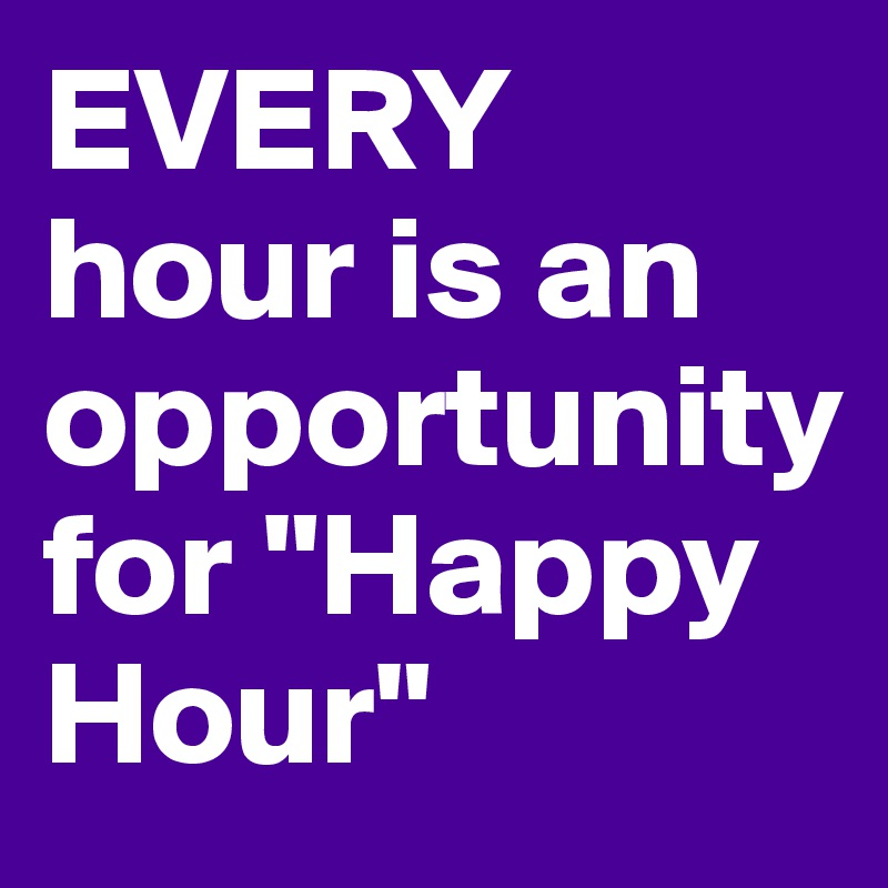 """EVERY hour is an opportunity for """"Happy Hour"""""""