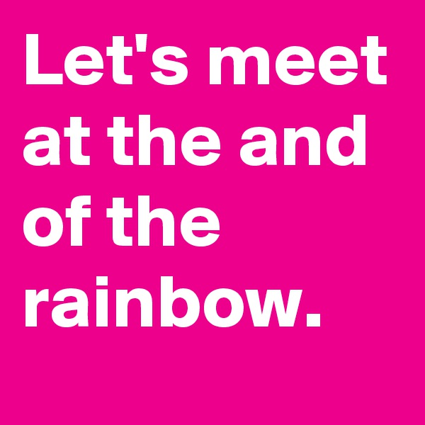 Let's meet at the and of the rainbow.