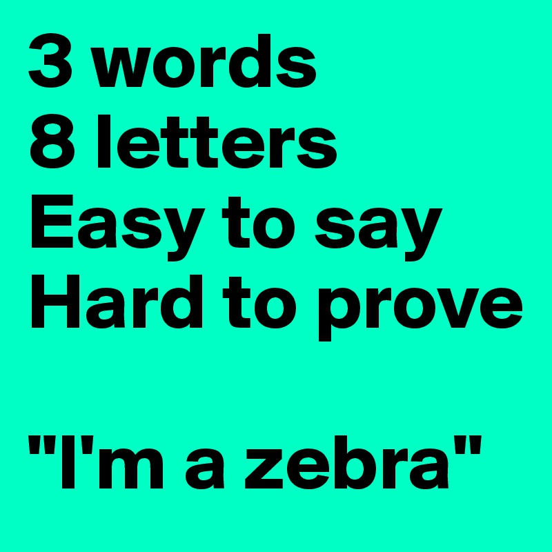 3 Words 8 Letters Easy To Say Hard To Prove Im A Zebra Post By