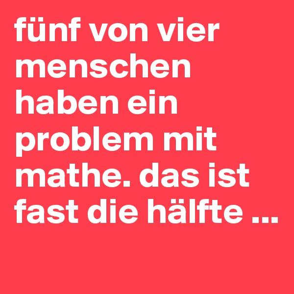 fünf von vier menschen haben ein problem mit mathe. das ist fast die hälfte ...