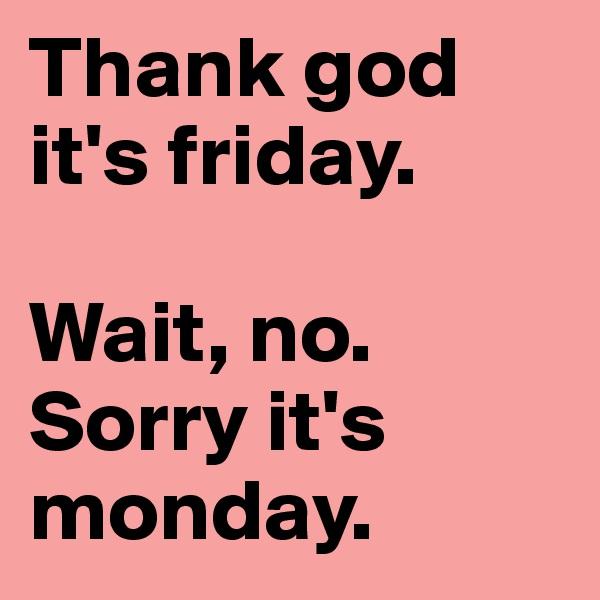 Thank god it's friday.   Wait, no. Sorry it's monday.