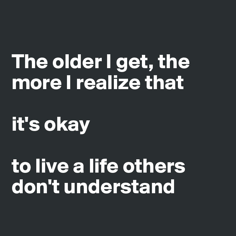 The older I get, the more I realize that   it's okay   to live a life others don't understand