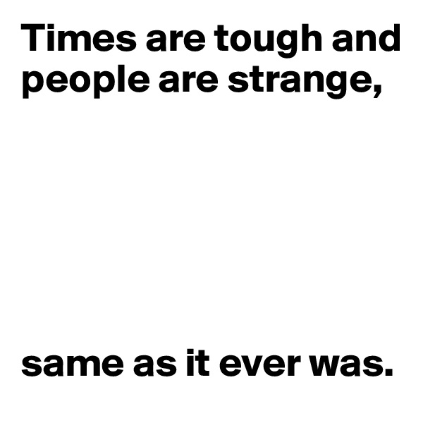 Times are tough and people are strange,        same as it ever was.