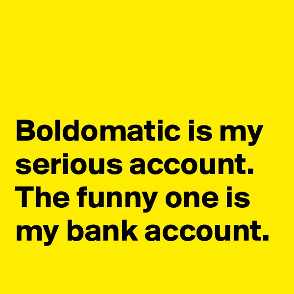 Boldomatic is my serious account. The funny one is my bank account.