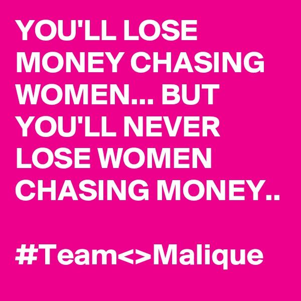 YOU'LL LOSE MONEY CHASING WOMEN... BUT YOU'LL NEVER LOSE WOMEN CHASING MONEY..          #Team<>Malique