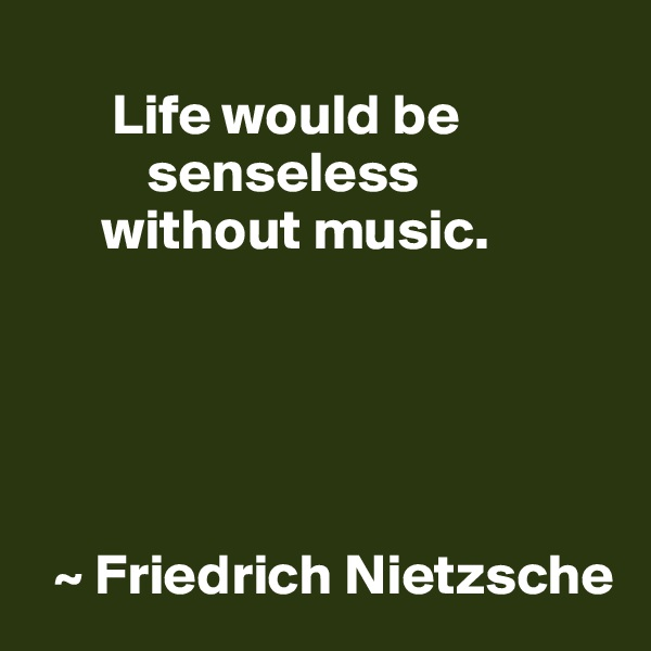 Life would be           senseless       without music.        ~ Friedrich Nietzsche