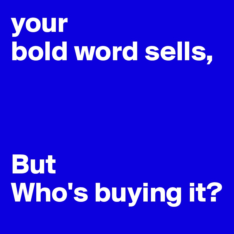 your  bold word sells,    But Who's buying it?