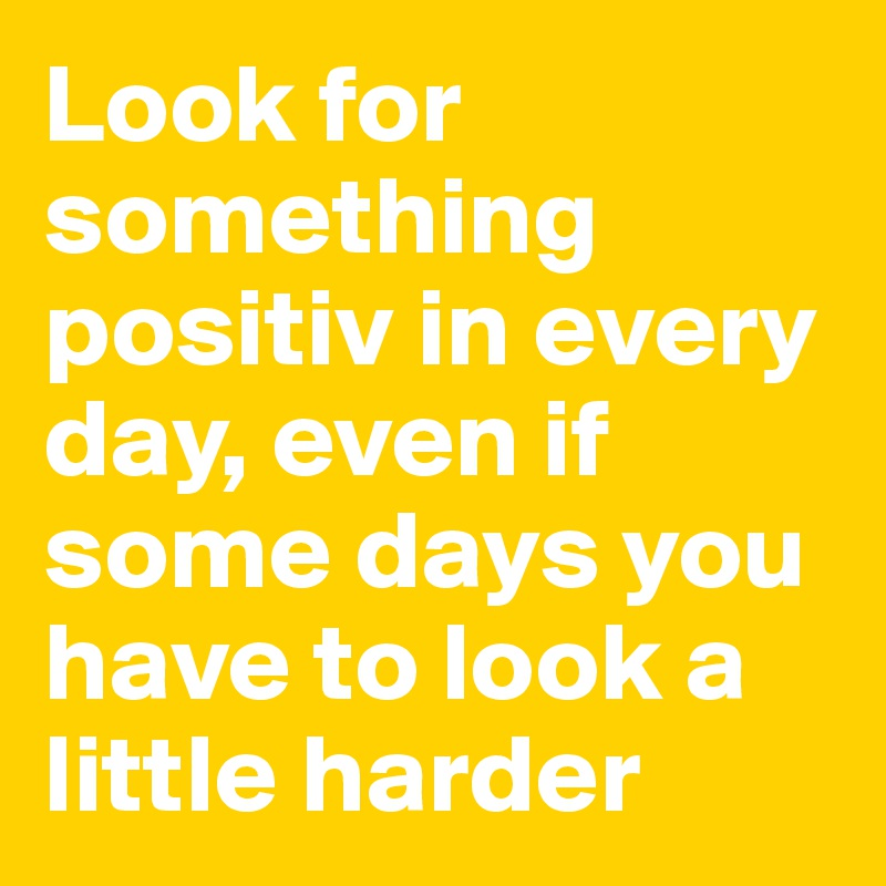 Look for something positiv in every day, even if some days you have to look a little harder