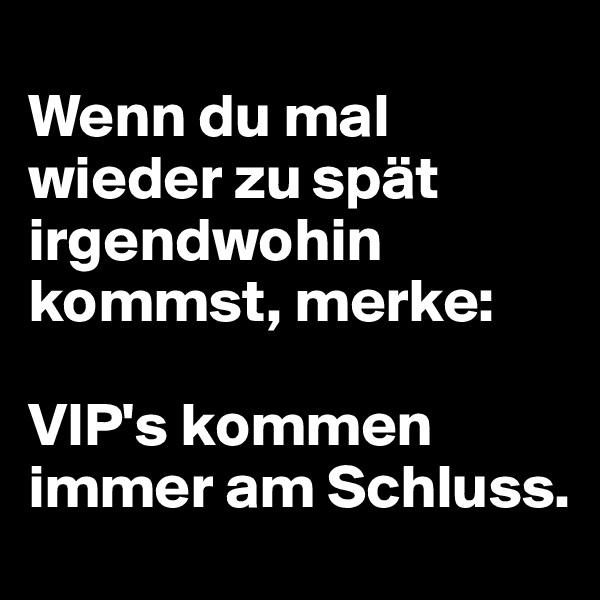 Wenn du mal wieder zu spät irgendwohin kommst, merke:   VIP's kommen immer am Schluss.