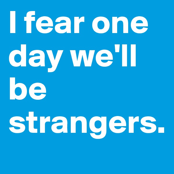 I fear one day we'll be strangers.