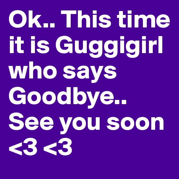 Ok.. This time it is Guggigirl who says Goodbye.. See you soon <3 <3
