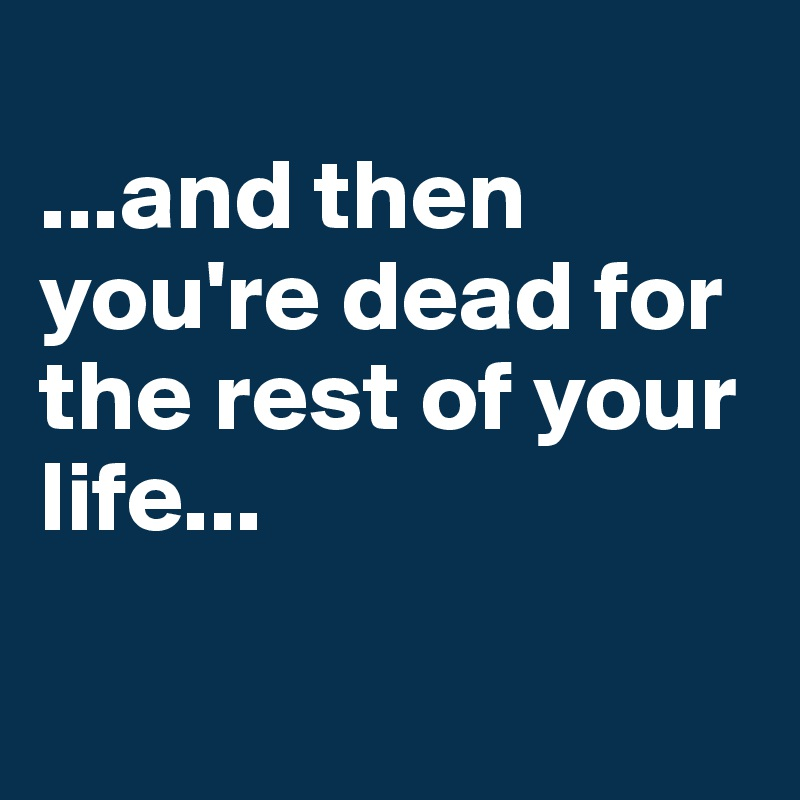 ...and then you're dead for the rest of your life...