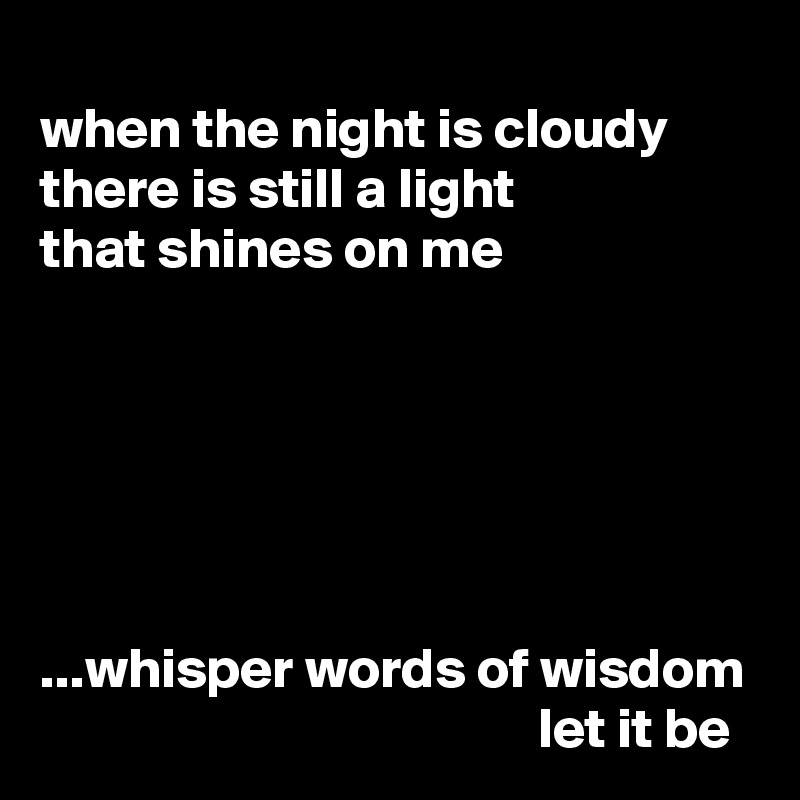 when the night is cloudy there is still a light that shines on me       ...whisper words of wisdom                                             let it be