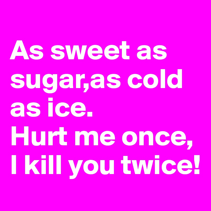 As sweet as sugar,as cold as ice. Hurt me once, I kill you twice!