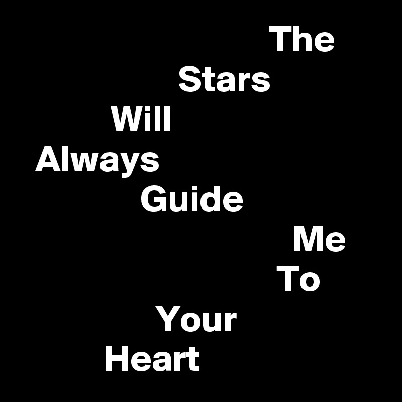 The                      Stars             Will   Always                 Guide                                     Me                                   To                   Your            Heart