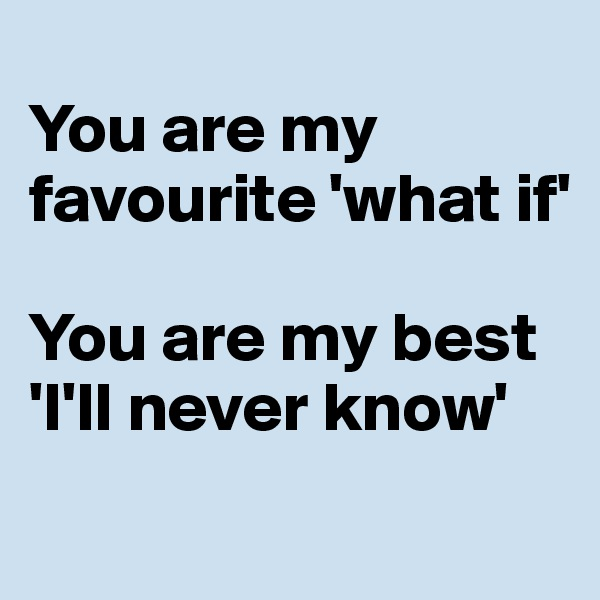 You are my favourite 'what if'   You are my best 'I'll never know'
