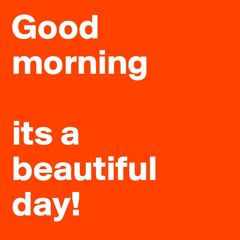 Good Morning Its A Beautiful Day Post By Greytyrant On Boldomatic