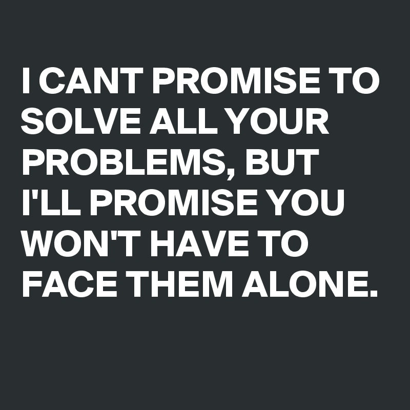 I can/'t promise to solve all of your problems but I can promise you won/'t have to face them alone READY TO SHIP Addiction Recovery Gift