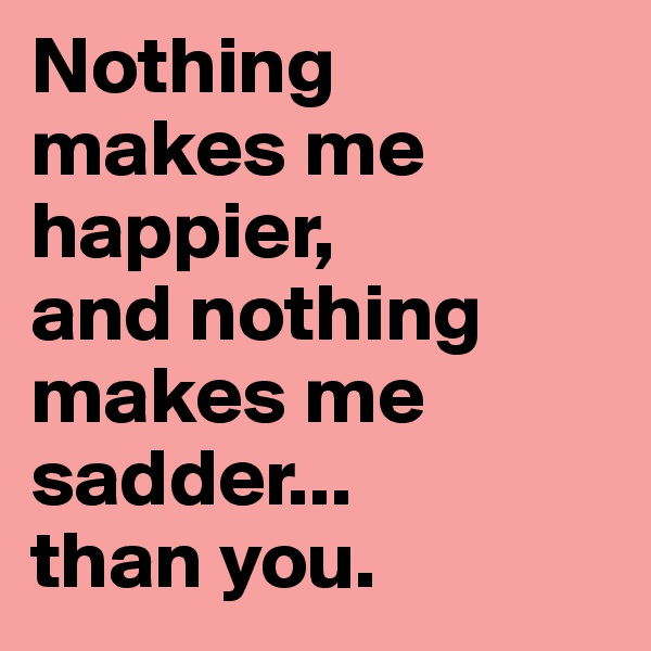 Nothing  makes me  happier, and nothing makes me sadder... than you.