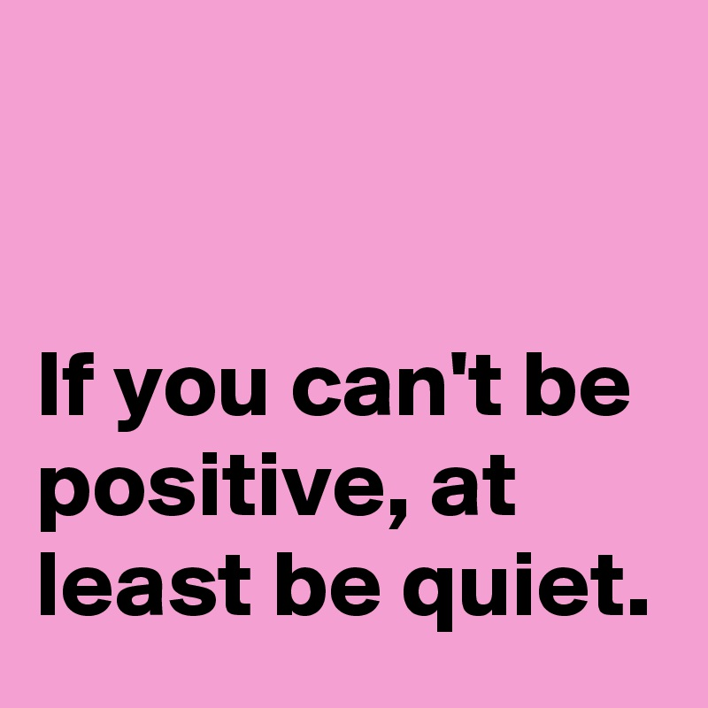 If You Canu0027t Be Positive, At Least Be Quiet.