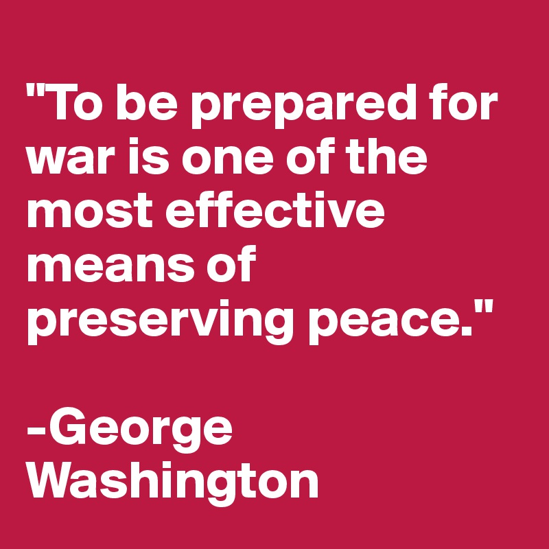 """""""To be prepared for war is one of the most effective means of preserving peace.""""  -George Washington"""