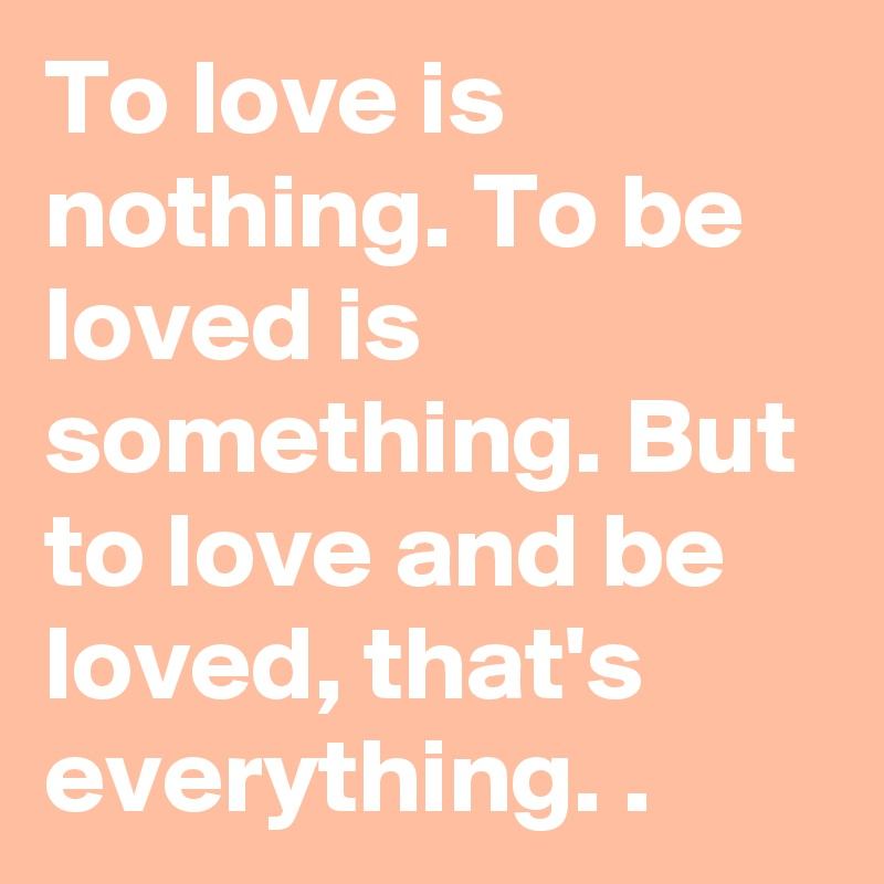 To love is nothing. To be loved is something. But to love and be loved, that's everything. .