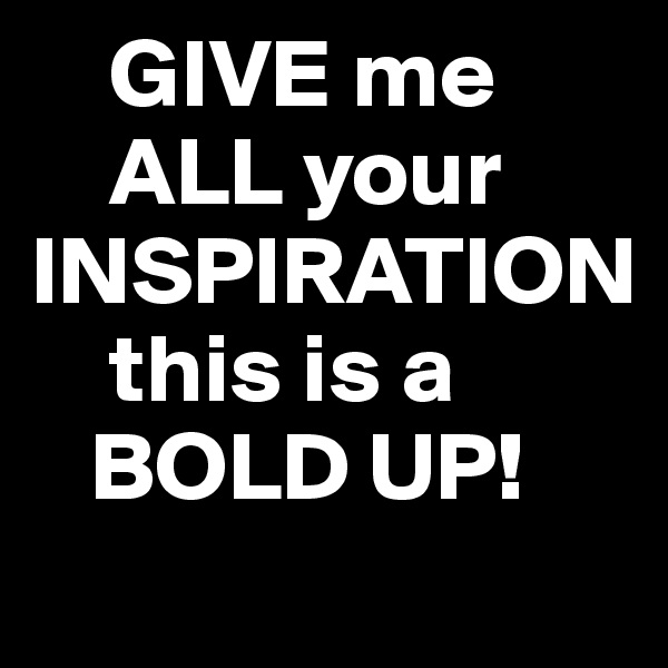 GIVE me     ALL your INSPIRATION     this is a     BOLD UP!