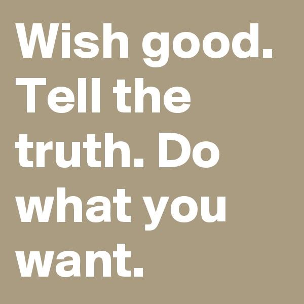 Wish good. Tell the truth. Do what you want.