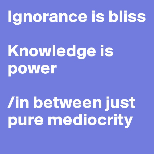 Ignorance is bliss  Knowledge is power   /in between just            pure mediocrity