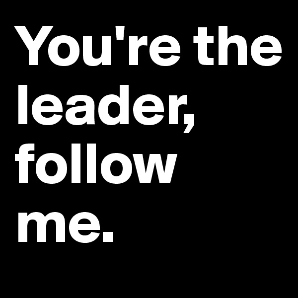 You're the  leader, follow   me.