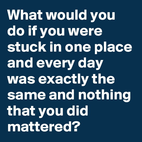 What would you do if you were stuck in one place and every day was exactly the same and nothing that you did mattered?