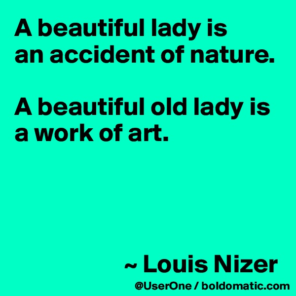 A beautiful lady is an accident of nature.  A beautiful old lady is a work of art.                          ~ Louis Nizer