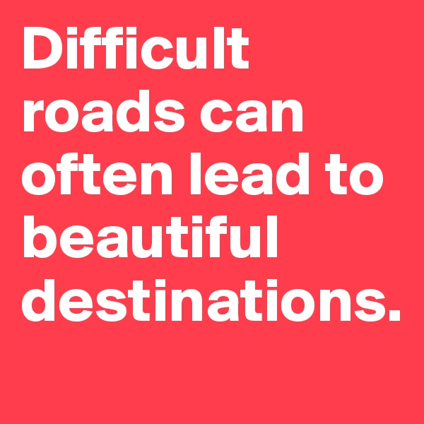 Difficult roads can often lead to beautiful destinations.
